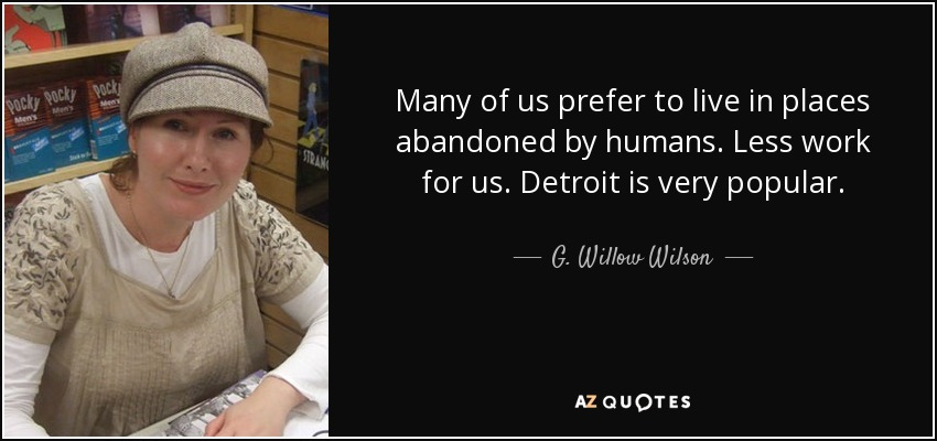 Many of us prefer to live in places abandoned by humans. Less work for us. Detroit is very popular. - G. Willow Wilson