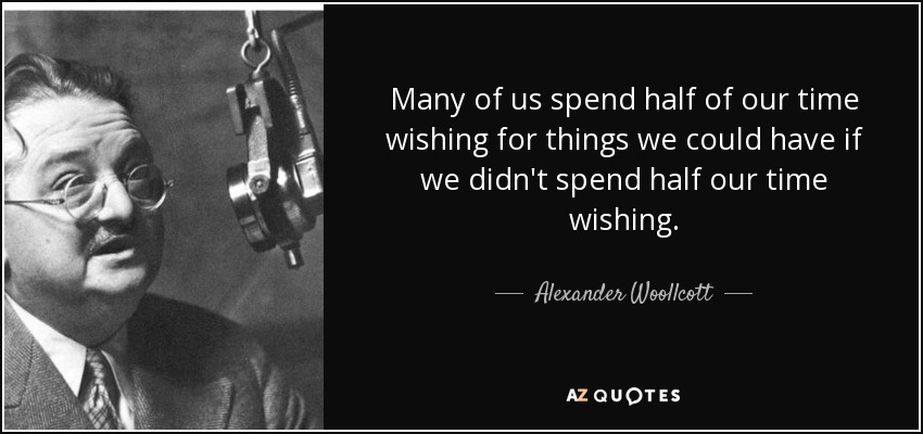 Many of us spend half of our time wishing for things we could have if we didn't spend half our time wishing. - Alexander Woollcott