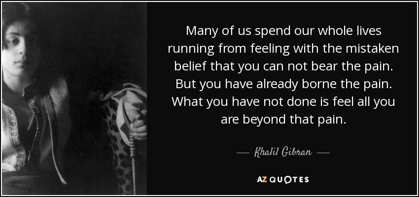 Many of us spend our whole lives running from feeling with the mistaken belief that you can not bear the pain. But you have already borne the pain. What you have not done is feel all you are beyond that pain. - Khalil Gibran