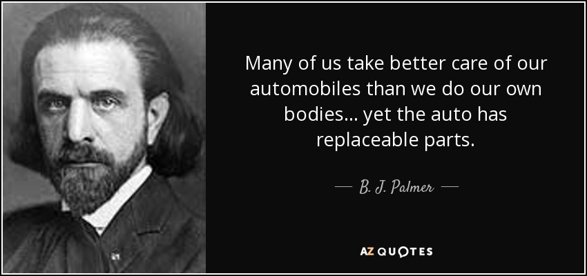 Many of us take better care of our automobiles than we do our own bodies... yet the auto has replaceable parts. - B. J. Palmer