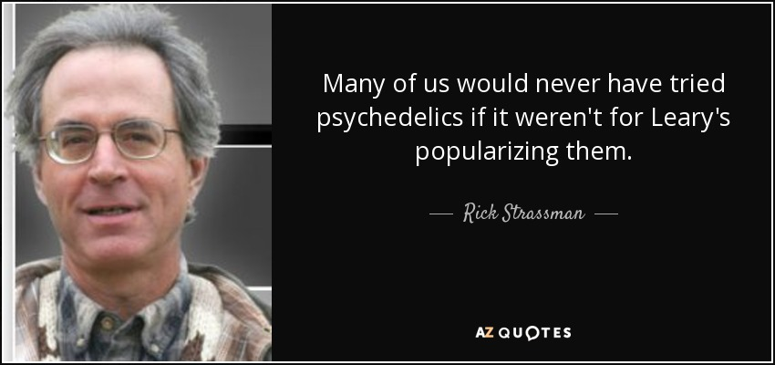 Many of us would never have tried psychedelics if it weren't for Leary's popularizing them. - Rick Strassman
