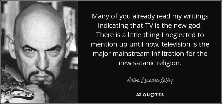 Many of you already read my writings indicating that TV is the new god. There is a little thing I neglected to mention up until now, television is the major mainstream infiltration for the new satanic religion. - Anton Szandor LaVey