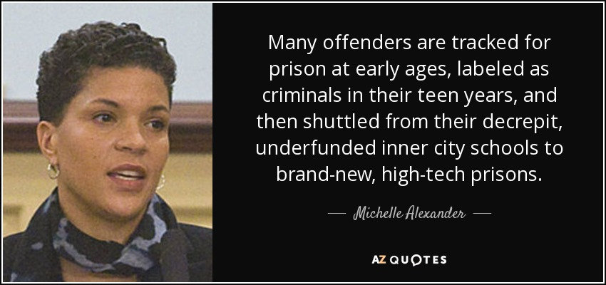 Many offenders are tracked for prison at early ages, labeled as criminals in their teen years, and then shuttled from their decrepit, underfunded inner city schools to brand-new, high-tech prisons. - Michelle Alexander
