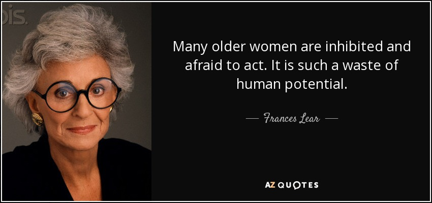 Many older women are inhibited and afraid to act. It is such a waste of human potential. - Frances Lear