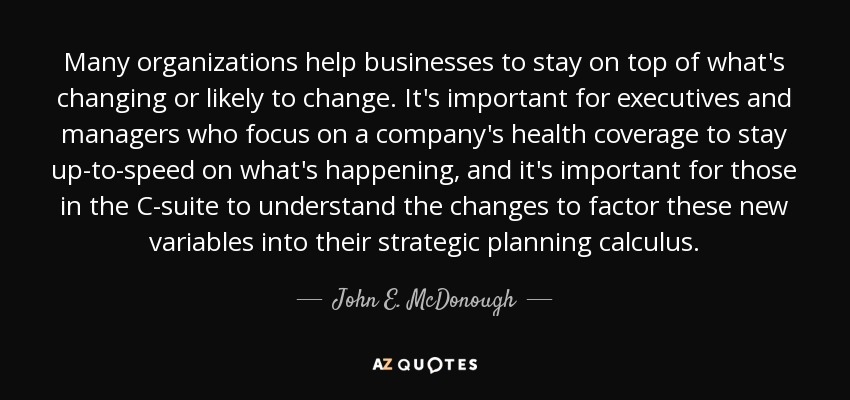 Many organizations help businesses to stay on top of what's changing or likely to change. It's important for executives and managers who focus on a company's health coverage to stay up-to-speed on what's happening, and it's important for those in the C-suite to understand the changes to factor these new variables into their strategic planning calculus. - John E. McDonough