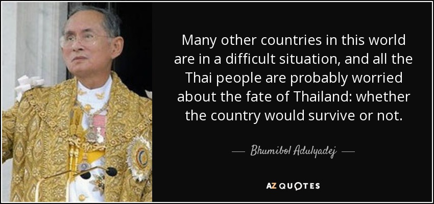Many other countries in this world are in a difficult situation, and all the Thai people are probably worried about the fate of Thailand: whether the country would survive or not. - Bhumibol Adulyadej