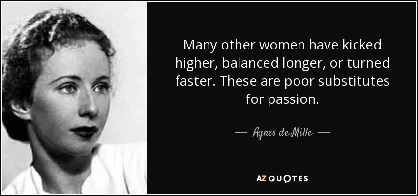 Many other women have kicked higher, balanced longer, or turned faster. These are poor substitutes for passion. - Agnes de Mille