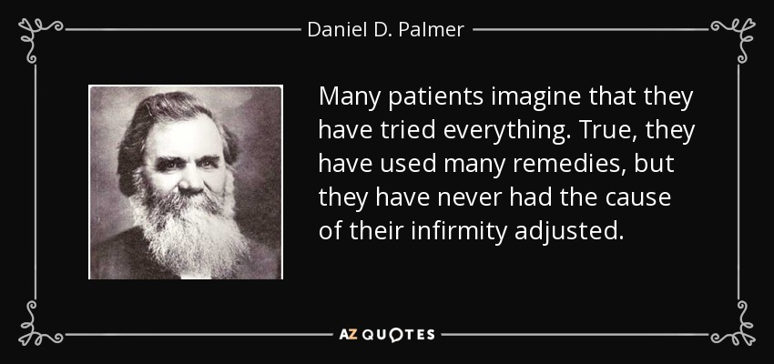 Many patients imagine that they have tried everything. True, they have used many remedies, but they have never had the cause of their infirmity adjusted. - Daniel D. Palmer