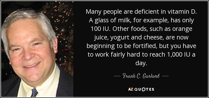 Many people are deficient in vitamin D. A glass of milk, for example, has only 100 IU. Other foods, such as orange juice, yogurt and cheese, are now beginning to be fortified, but you have to work fairly hard to reach 1,000 IU a day. - Frank C. Garland