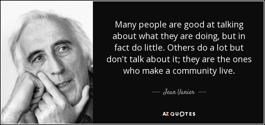 Many people are good at talking about what they are doing, but in fact do little. Others do a lot but don't talk about it; they are the ones who make a community live. - Jean Vanier