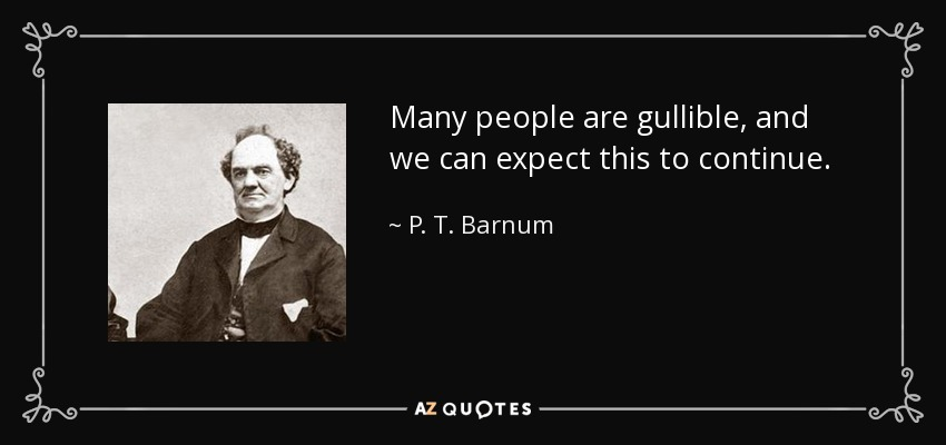 Many people are gullible, and we can expect this to continue. - P. T. Barnum