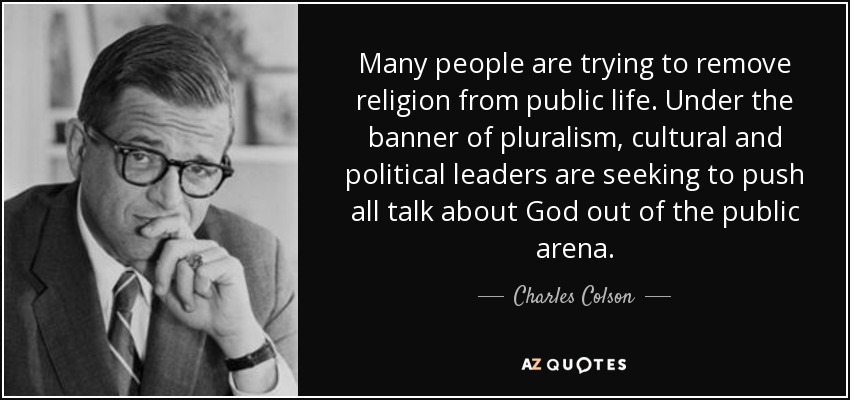 Many people are trying to remove religion from public life. Under the banner of pluralism, cultural and political leaders are seeking to push all talk about God out of the public arena. - Charles Colson