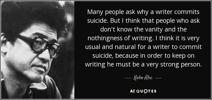 Many people ask why a writer commits suicide. But I think that people who ask don't know the vanity and the nothingness of writing. I think it is very usual and natural for a writer to commit suicide, because in order to keep on writing he must be a very strong person. - Kobo Abe
