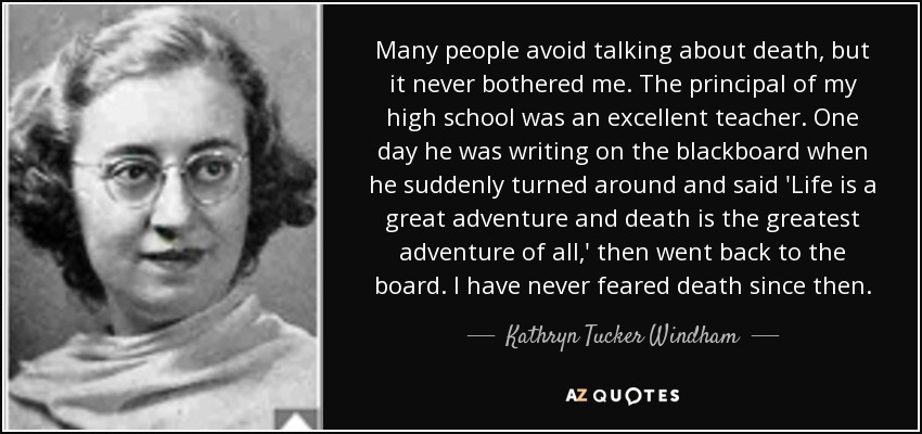 Many people avoid talking about death, but it never bothered me. The principal of my high school was an excellent teacher. One day he was writing on the blackboard when he suddenly turned around and said 'Life is a great adventure and death is the greatest adventure of all,' then went back to the board. I have never feared death since then. - Kathryn Tucker Windham