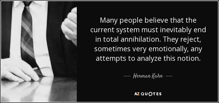 Many people believe that the current system must inevitably end in total annihilation. They reject, sometimes very emotionally, any attempts to analyze this notion. - Herman Kahn