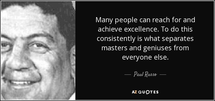 Many people can reach for and achieve excellence. To do this consistently is what separates masters and geniuses from everyone else. - Paul Russo