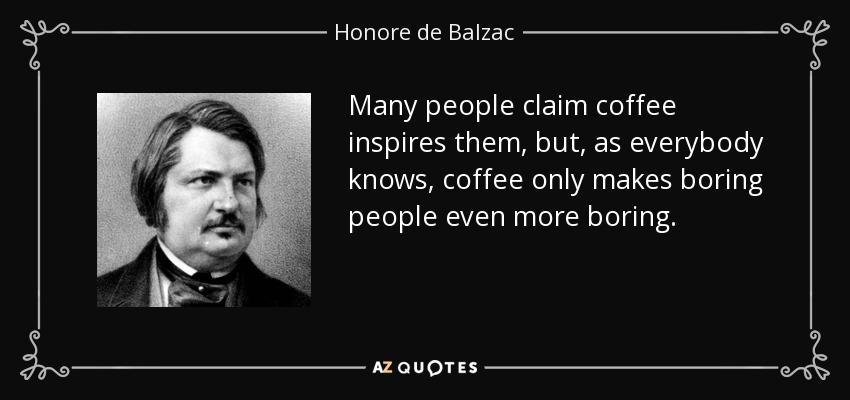 Many people claim coffee inspires them, but, as everybody knows, coffee only makes boring people even more boring. - Honore de Balzac