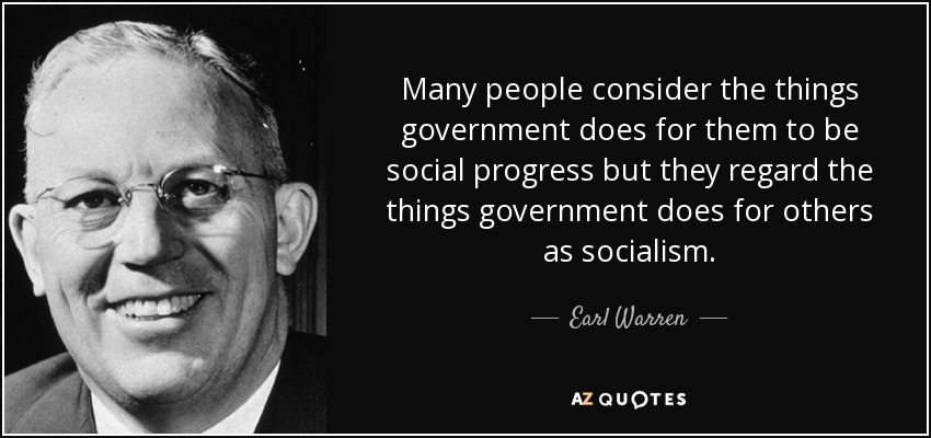 Many people consider the things government does for them to be social progress but they regard the things government does for others as socialism. - Earl Warren