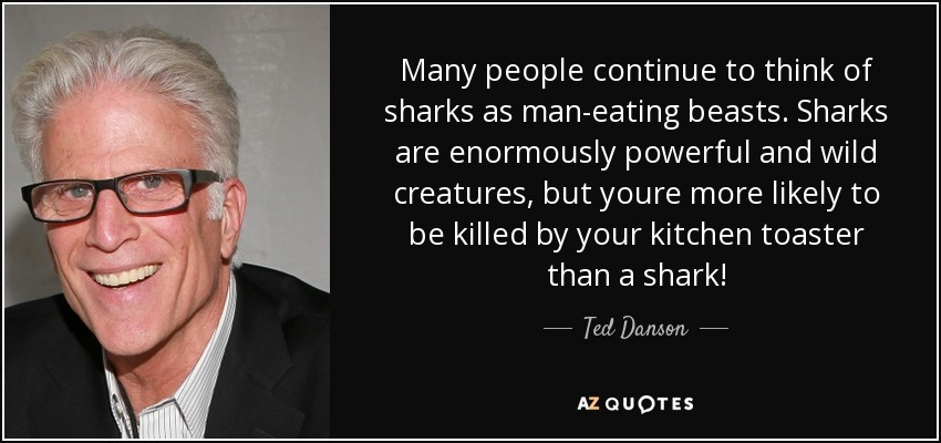 Many people continue to think of sharks as man-eating beasts. Sharks are enormously powerful and wild creatures, but youre more likely to be killed by your kitchen toaster than a shark! - Ted Danson