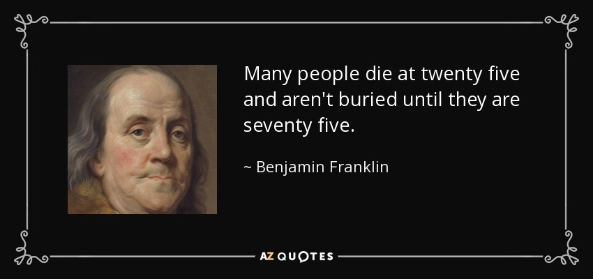 Many people die at twenty five and aren't buried until they are seventy five. - Benjamin Franklin