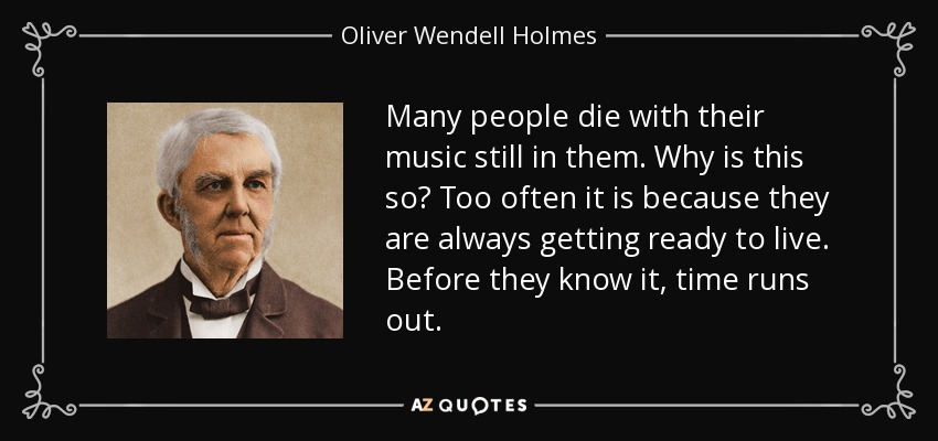 Many people die with their music still in them. Why is this so? Too often it is because they are always getting ready to live. Before they know it, time runs out. - Oliver Wendell Holmes Sr.