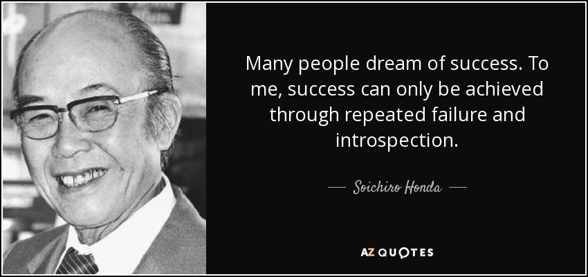 Many people dream of success. To me, success can only be achieved through repeated failure and introspection. - Soichiro Honda