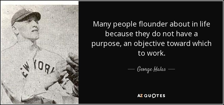 Many people flounder about in life because they do not have a purpose, an objective toward which to work. - George Halas