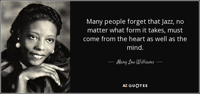 Many people forget that Jazz, no matter what form it takes, must come from the heart as well as the mind. - Mary Lou Williams