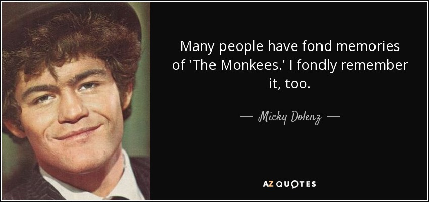 Many people have fond memories of 'The Monkees.' I fondly remember it, too. - Micky Dolenz