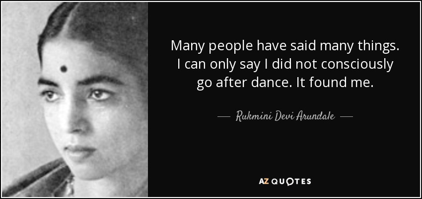 Many people have said many things. I can only say I did not consciously go after dance. It found me. - Rukmini Devi Arundale