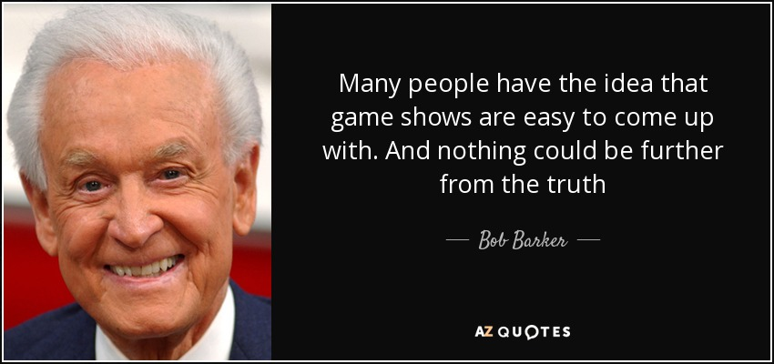Many people have the idea that game shows are easy to come up with. And nothing could be further from the truth - Bob Barker