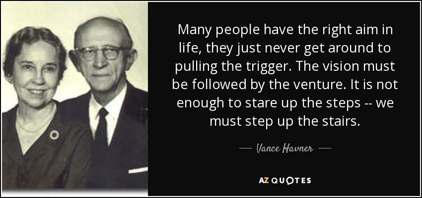 Many people have the right aim in life, they just never get around to pulling the trigger. The vision must be followed by the venture. It is not enough to stare up the steps -- we must step up the stairs. - Vance Havner