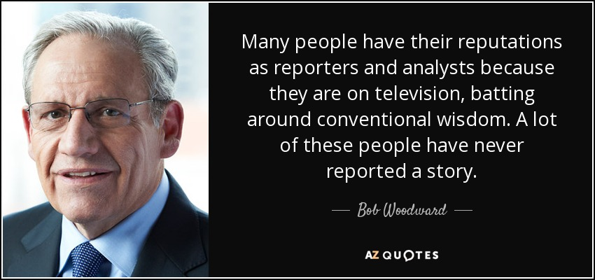 Many people have their reputations as reporters and analysts because they are on television, batting around conventional wisdom. A lot of these people have never reported a story. - Bob Woodward