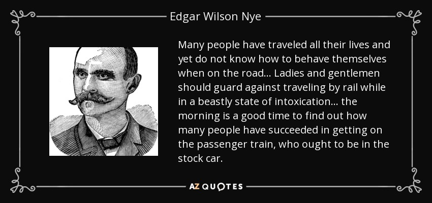 Many people have traveled all their lives and yet do not know how to behave themselves when on the road... Ladies and gentlemen should guard against traveling by rail while in a beastly state of intoxication... the morning is a good time to find out how many people have succeeded in getting on the passenger train, who ought to be in the stock car. - Edgar Wilson Nye