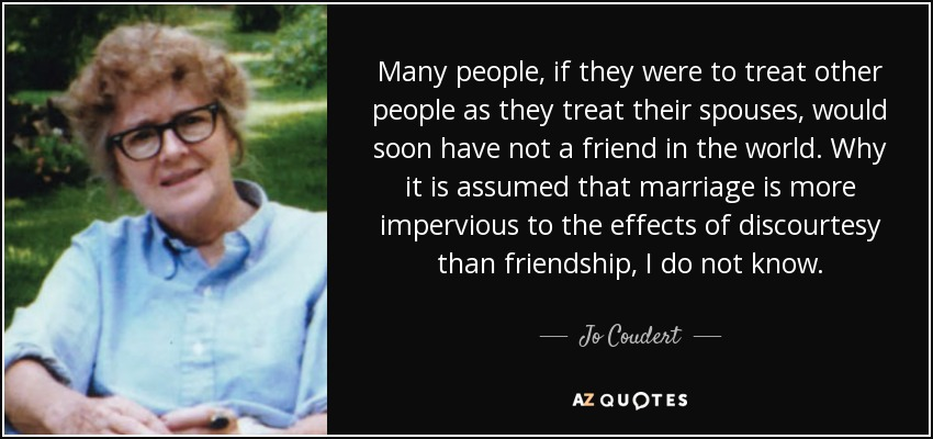 Many people, if they were to treat other people as they treat their spouses, would soon have not a friend in the world. Why it is assumed that marriage is more impervious to the effects of discourtesy than friendship, I do not know. - Jo Coudert