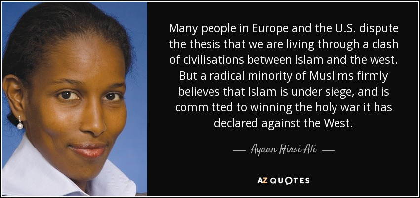 Many people in Europe and the U.S. dispute the thesis that we are living through a clash of civilisations between Islam and the west. But a radical minority of Muslims firmly believes that Islam is under siege, and is committed to winning the holy war it has declared against the West. - Ayaan Hirsi Ali