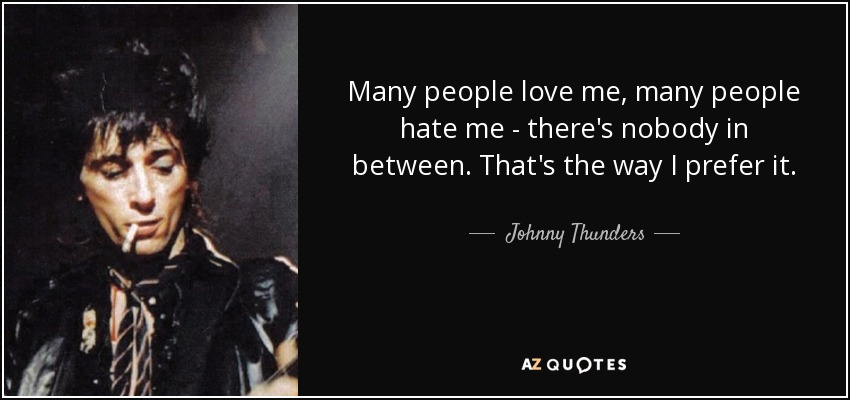 Many people love me, many people hate me - there's nobody in between. That's the way I prefer it. - Johnny Thunders