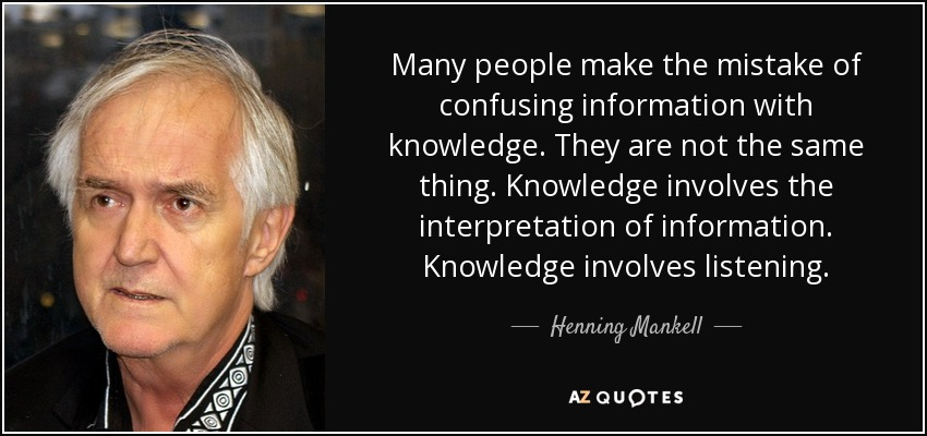 Many people make the mistake of confusing information with knowledge. They are not the same thing. Knowledge involves the interpretation of information. Knowledge involves listening. - Henning Mankell