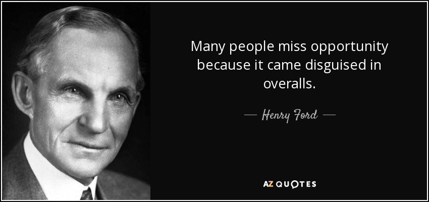 Many people miss opportunity because it came disguised in overalls. - Henry Ford