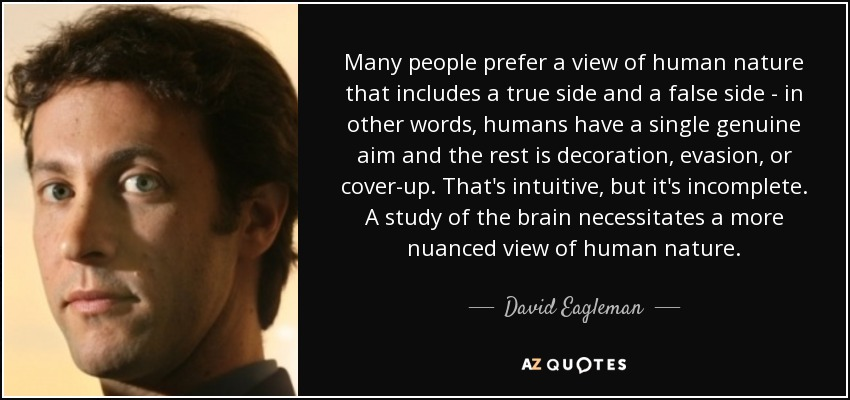 Many people prefer a view of human nature that includes a true side and a false side - in other words, humans have a single genuine aim and the rest is decoration, evasion, or cover-up. That's intuitive, but it's incomplete. A study of the brain necessitates a more nuanced view of human nature. - David Eagleman