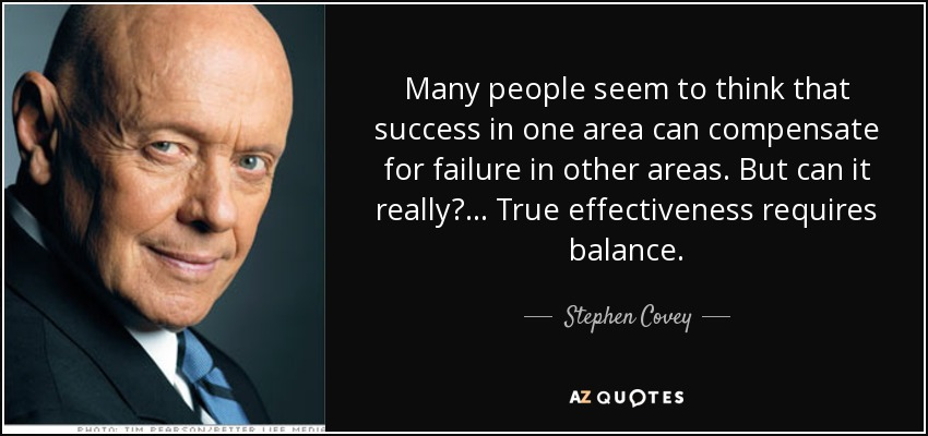 Many people seem to think that success in one area can compensate for failure in other areas. But can it really?... True effectiveness requires balance. - Stephen Covey