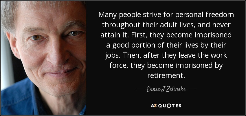 Many people strive for personal freedom throughout their adult lives, and never attain it. First, they become imprisoned a good portion of their lives by their jobs. Then, after they leave the work force, they become imprisoned by retirement. - Ernie J Zelinski