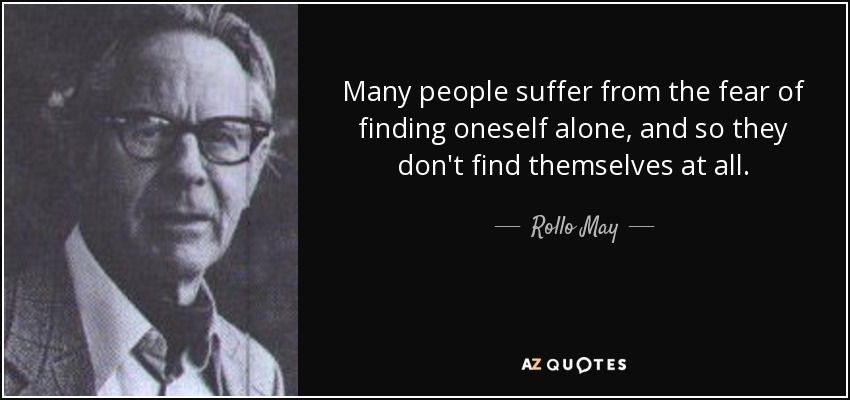Many people suffer from the fear of finding oneself alone, and so they don't find themselves at all. - Rollo May