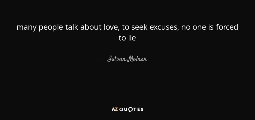 many people talk about love, to seek excuses, no one is forced to lie - Istvan Molnar