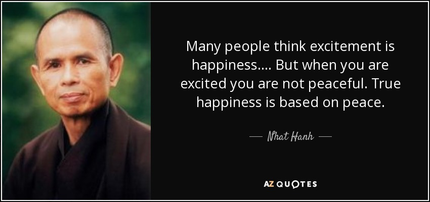 Many people think excitement is happiness.... But when you are excited you are not peaceful. True happiness is based on peace. - Nhat Hanh