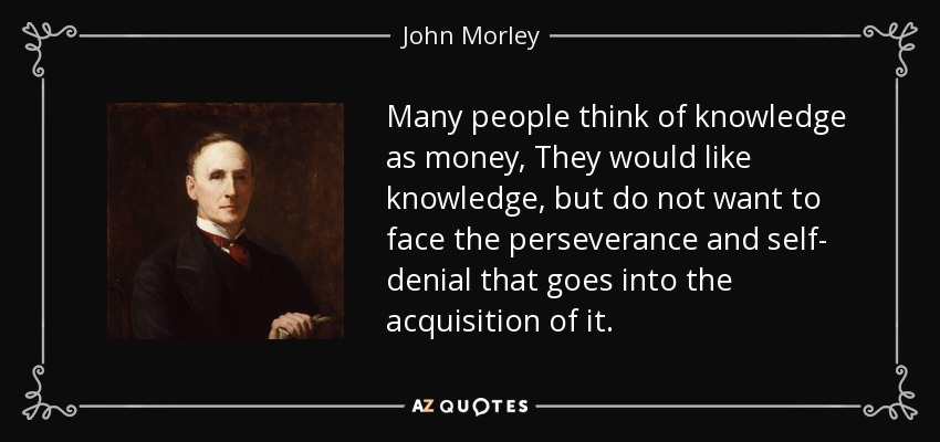 Many people think of knowledge as money, They would like knowledge, but do not want to face the perseverance and self- denial that goes into the acquisition of it. - John Morley, 1st Viscount Morley of Blackburn