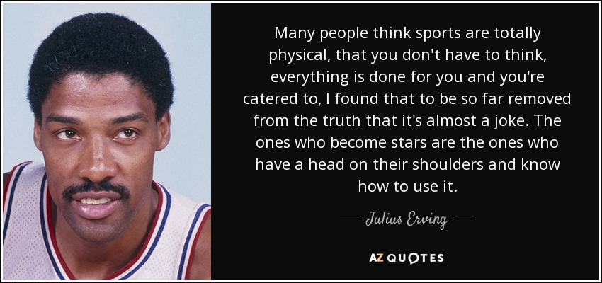 Many people think sports are totally physical, that you don't have to think, everything is done for you and you're catered to, I found that to be so far removed from the truth that it's almost a joke. The ones who become stars are the ones who have a head on their shoulders and know how to use it. - Julius Erving