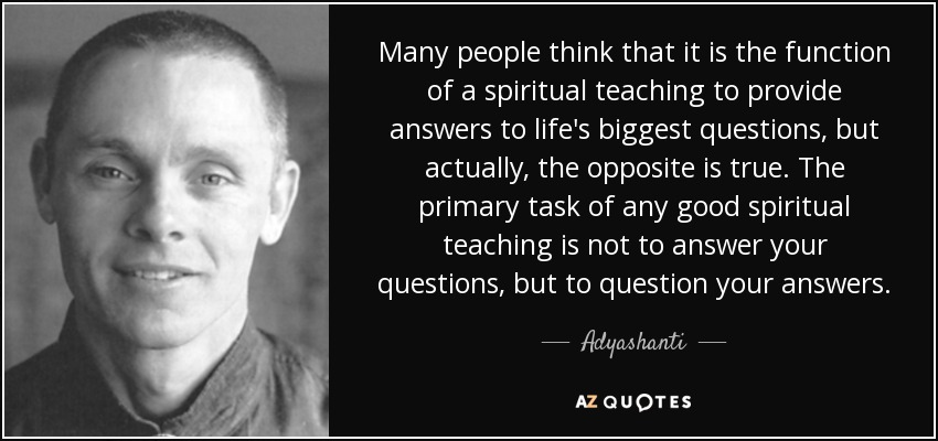 Many people think that it is the function of a spiritual teaching to provide answers to life's biggest questions, but actually, the opposite is true. The primary task of any good spiritual teaching is not to answer your questions, but to question your answers. - Adyashanti
