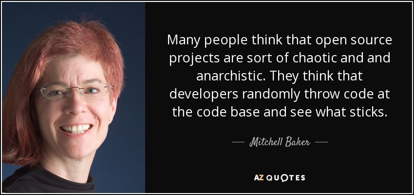Many people think that open source projects are sort of chaotic and and anarchistic. They think that developers randomly throw code at the code base and see what sticks. - Mitchell Baker