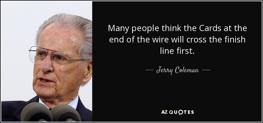 Many people think the Cards at the end of the wire will cross the finish line first. - Jerry Coleman